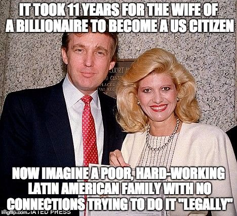 IT TOOK 11 YEARS FOR THE WIFE OF A BILLIONAIRE TO BECOME A US CITIZEN NOW IMAGINE A POOR, HARD-WORKING LATIN AMERICAN FAMILY WITH NO CONNECT | image tagged in trump,ivana,immigrant | made w/ Imgflip meme maker