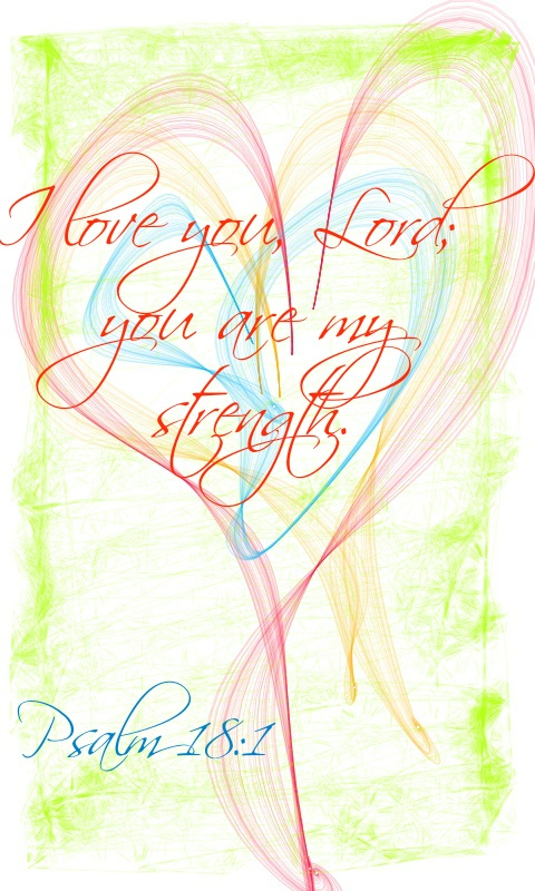 Psalm 18:1 I love you, Lord; you are my strength.