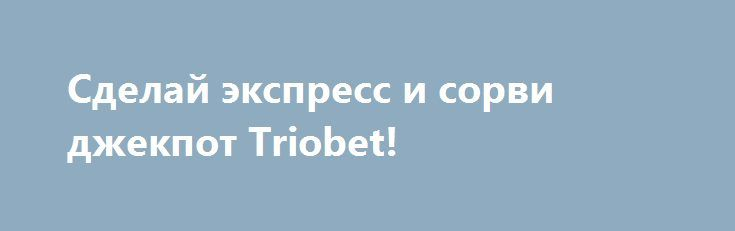 Сделай экспресс и сорви джекпот Triobet! http://dneprcity.net/sport/sdelaj-ekspress-i-sorvi-dzhekpot-triobet/  Клиенты букмекерской конторы Triobet могут заработать хорошие деньги на чемпионате Европы.     Букмекерская контора Triobet предлагает акцию для своих клиентов, зарегистрированных в Эстонии, Литве, Украине, Беларуси и Казахстане.