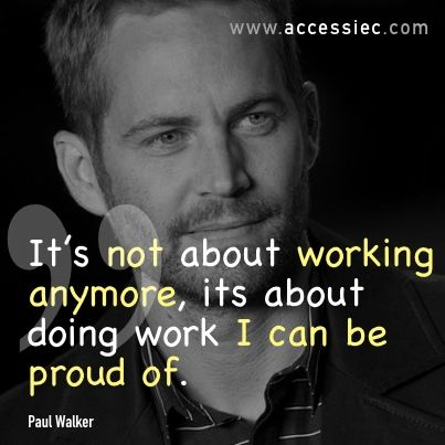 """Great Quote - """"It's not about working anymore, its about doing work I can be proud of."""" Paul Walker"""