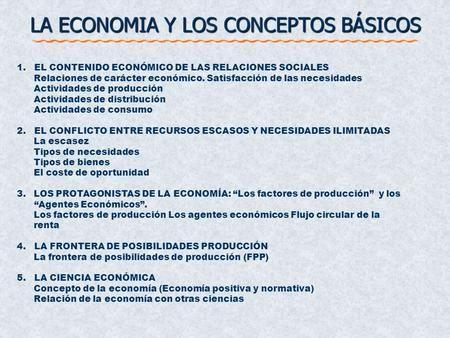 LA ECONOMIA Y LOS CONCEPTOS BÁSICOS 1. EL CONTENIDO ECONÓMICO DE LAS RELACIONES SOCIALES Relaciones de carácter económico. Satisfacción de las necesidades.