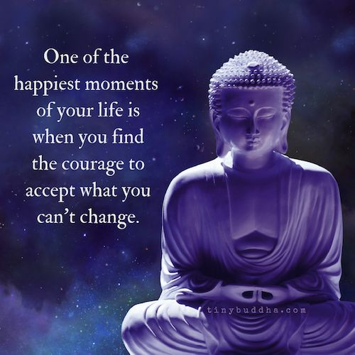 One of the happiest moments of your life is when you find the courage to accept what you can't change.