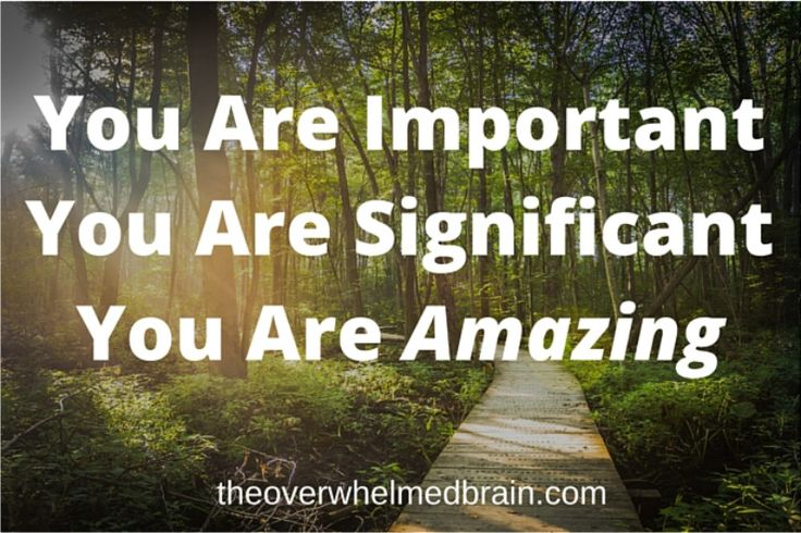 You are important, you are significant, You Are Amazing! http://theoverwhelmedbrain.com/