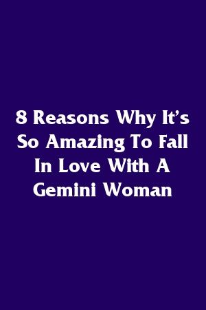 8 Reasons Why It's So Amazing To Fall In Love With A Gemini Woman