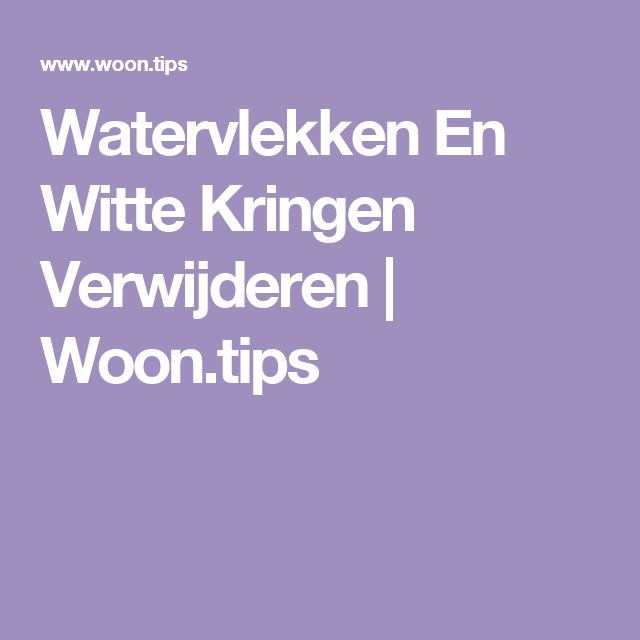Watervlekken En Witte Kringen Verwijderen | Woon.tips