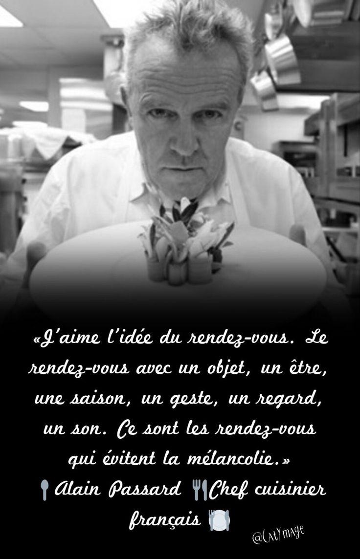 «J'aime l'idée du rendez-vous. Le rendez-vous avec un objet, un être, une saison, un geste, un regard, un son. Ce sont les rendez-vous qui évitent la mélancolie.» Alain Passard Chef cuisinier français