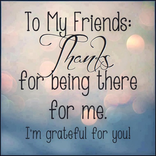 To My Friends: Thanks For Being There For Me. I'm Grateful