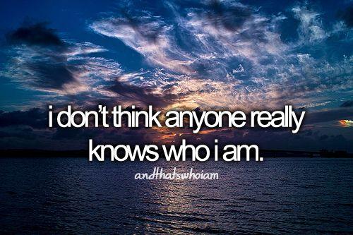 i don't think anyone really knows who i am