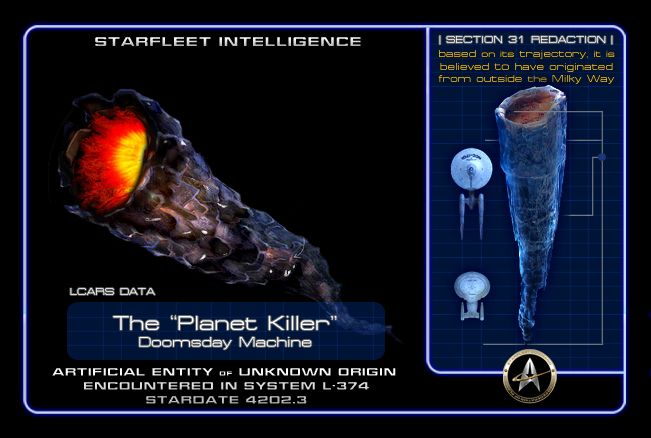 "STARFLEET INTELLIGENCE: The ""Planet Killer"" or Doomsday Machine was an artificial entity of unknown origin; however, its purpose is clear- a weapon of mass destruction 