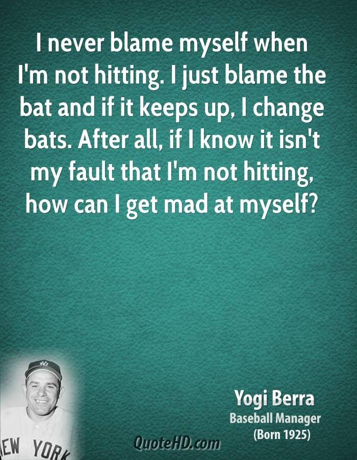 Yogi Berra Quotes | yogi-berra-yogi-berra-i-never-blame-myself-when-im-not-hitting-i-just ...