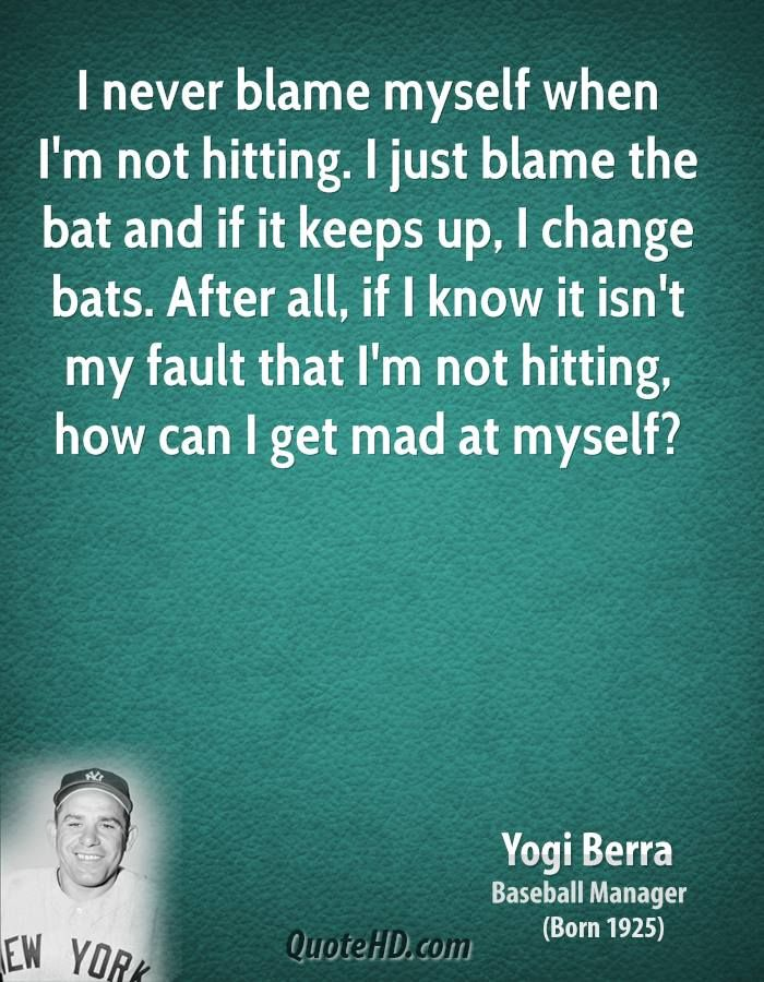 Yogi Berra Quotes | yogi-berra-yogi-berra-i-never-blame-myself-when-im-not-hitting-i-just ...
