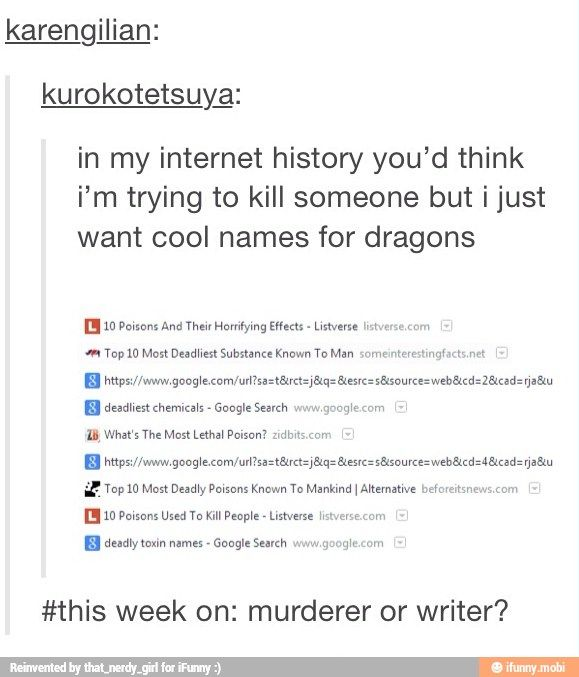 NO BUT THIS LITERALLY HAPPENED TO ME!! Mom was like: Why are you googling poisonous plants? And it was literally because I needed a name for a dragon!!