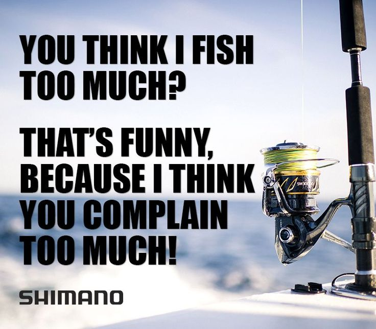 You think I fish too much? That's funny, because I think you complain too much! #funny #fishing #meme #complaining
