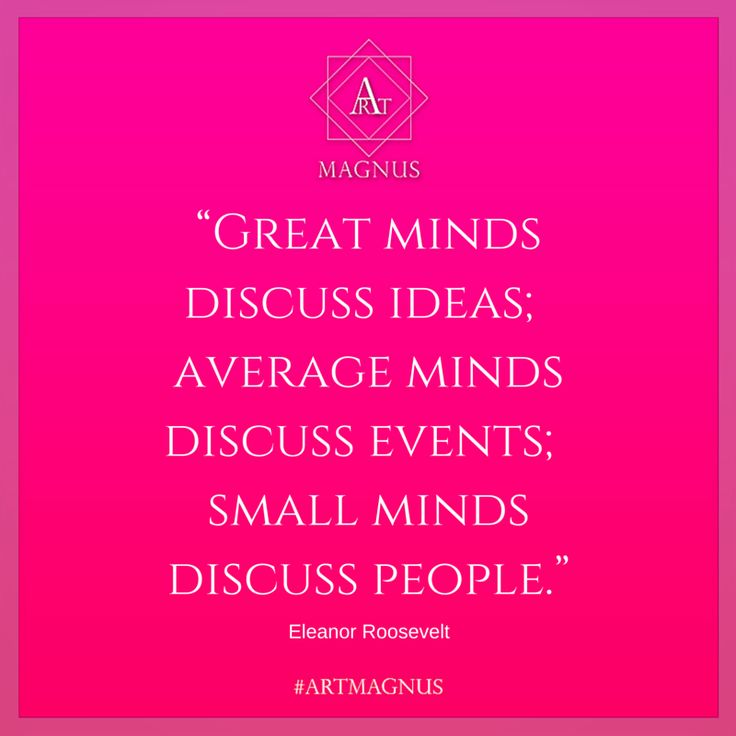 """Great minds  discuss ideas;  average minds  discuss events;  small minds  discuss people."""
