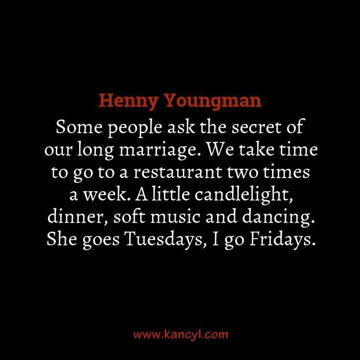 """Some people ask the secret of our long marriage. We take time to go to a restaurant two times a week. A little candlelight, dinner, soft music and dancing. She goes Tuesdays, I go Fridays."", Henny Youngman"