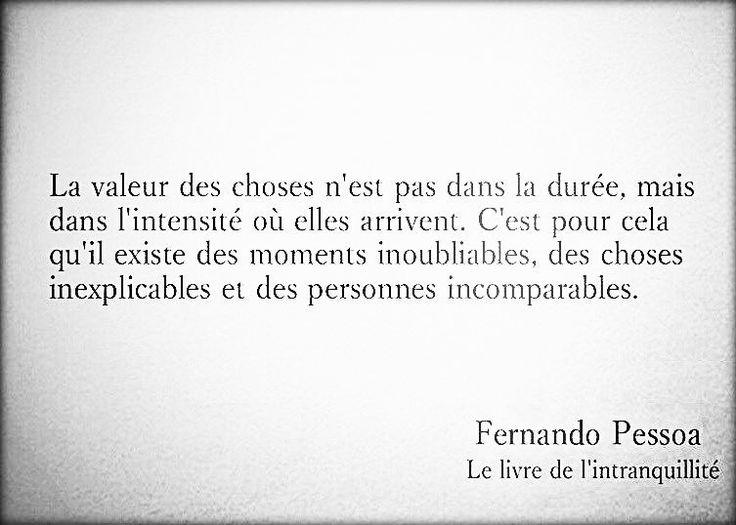 El valor de las cosas no esta en el tiempo que duran, sino en la intensidad con que suceden. Es por eso que existen momentos inolvidables, cosas inexplicables y personas incomparables. F. Pessoa