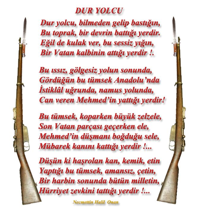 ✿ ❤ BİR YOLCUYA !  Dur yolcu!  Bilmeden gelip bastığın, Bu toprak, bir devrin battığı yerdir. Eğil de kulak ver, bu sessiz yığın, Bir vatan kalbinin attığı yerdir!.  Bu ıssız, gölgesiz yolun sonunda, Gördüğün bu tümsek Anadolu'nda İstiklal uğrunda, namus yolunda, Can veren Mehmed'in yattığı yerdir!!! Necmettin Halil ONAN