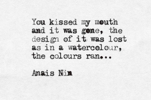 """You kissed my mouth and it was gone"" -Anais Nin in a letter to Henry Miller"