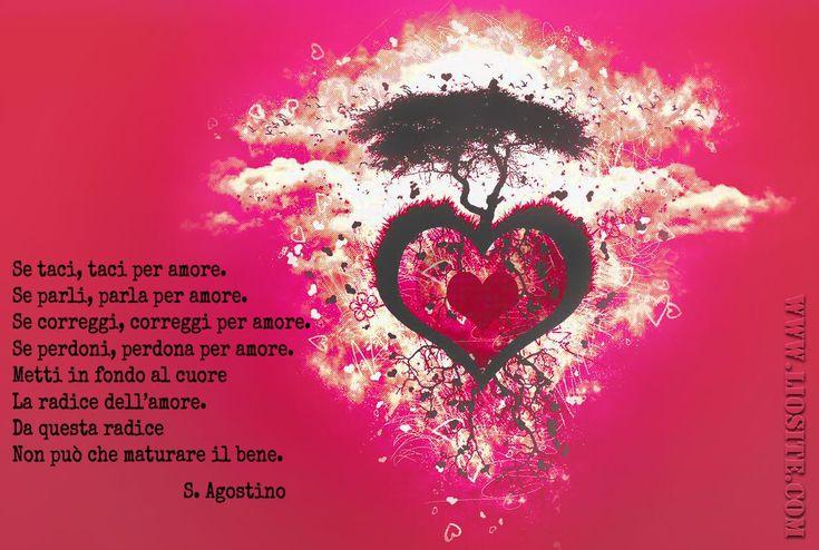 Se taci, taci per amore. Se parli, parla per amore. Se correggi, correggi per amore. Se perdoni, perdona per amore. Metti in fondo al cuore La radice dell'amore. Da questa radice Non può che maturare il bene.  S. Agostino