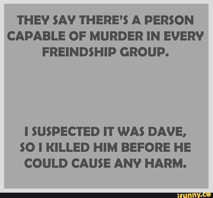 They say there's a person capable of murder in every friendship group. . .