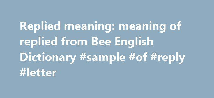 Replied meaning: meaning of replied from Bee English Dictionary #sample #of #reply #letter http://reply.remmont.com/replied-meaning-meaning-of-replied-from-bee-english-dictionary-sample-of-reply-letter/  replied replied usage(s) Create your Own No, replied the former Iraqi president, we have never kept any prisoners. Of the 2,417 who replied. 657 said Barry Goldwater was fit for the presidency, 571 declined to take a position, and 1,189 called him unfitthe latter in no uncertain terms. reply…