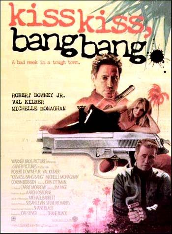 Kiss Kiss Bang Bang (2005) R -  Stars: Robert Downey Jr., Val Kilmer, Michelle Monaghan.  -  A murder mystery brings together a private eye, a struggling actress, and a thief masquerading as an actor.  -   ACTION / COMEDY / CRIME