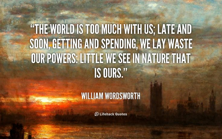 a critique of the world is too much with us by william wordsworth The world is too much with us late and soon more poems by william wordsworth character of the happy warrior by william wordsworth a complaint.