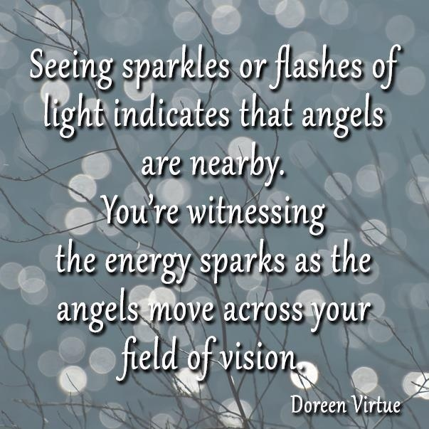 Seeing sparks or flashes of light indicates that angels are nearby. You're witnessing the energy sparks as the angels move across your field of vision. - Doreen Virtue