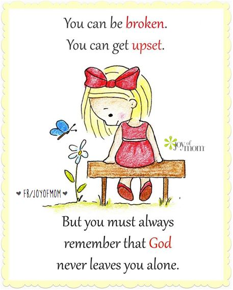 You can be broken. You can be upset. But you must always remember that God never leaves you alone.