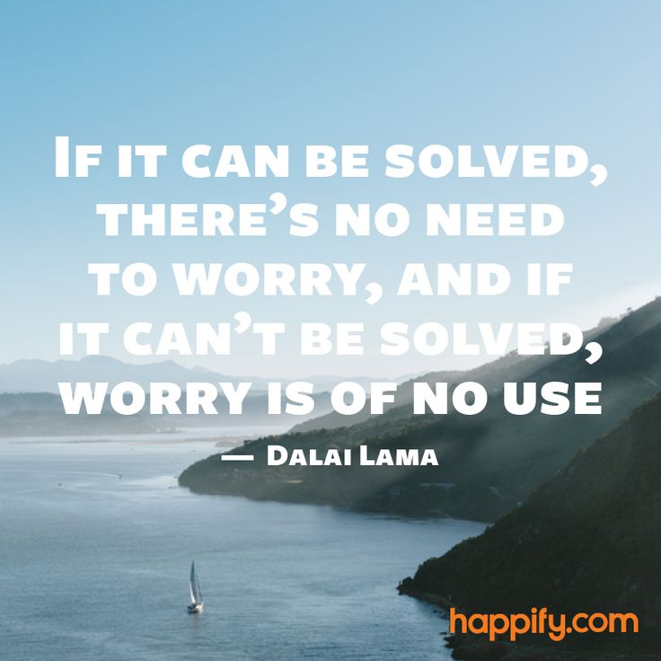 """If it can be solved, there's no need to worry, and if it can't be solved, worry is of no use."" - Dalai Lama. Are you stressing about the wrong thins? 