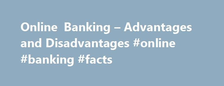 Online Banking – Advantages and Disadvantages #online #banking #facts http://fort-worth.remmont.com/online-banking-advantages-and-disadvantages-online-banking-facts/  Online Banking – Advantages and Disadvantages The World Wide Web has permeated virtually every aspect of modern life. If you have access to a computer with an Internet connection, an almost limitless amount of goods, services and entertainment choices are at your fingertips. You can do just about anything online, including your…