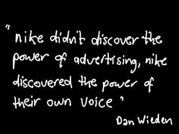 """""""Nike didn't discover the power of advertising, Nike discovered the power of their own voice"""" ~ Dan Wieden  #quote #quotes #quotation #inspiration #inspirational #inspire #try #win #ftw #advice #business #company #famous #positive #smile #perseverance #success"""