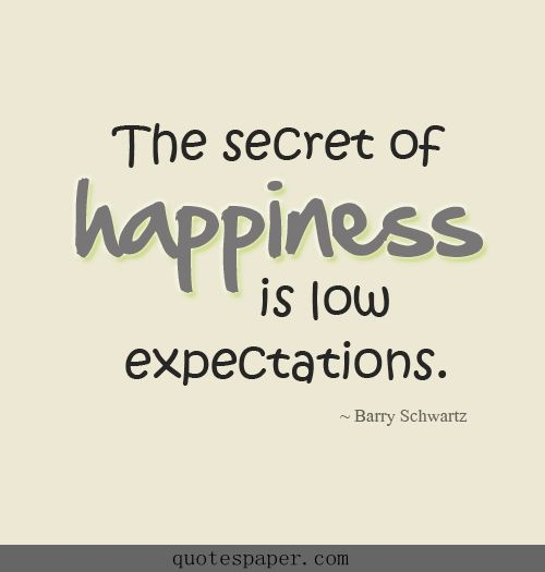 the secret of happiness is low expectations quotes