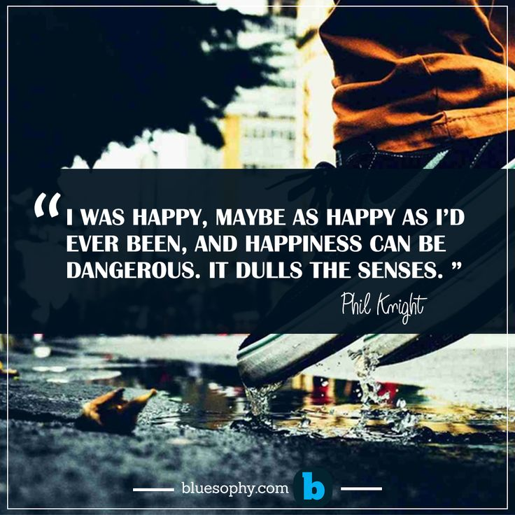 """"""" I was happy, maybe as happy as I'd ever been, and happiness can be dangerous. It dulls the senses. """"-Phil Knight"""