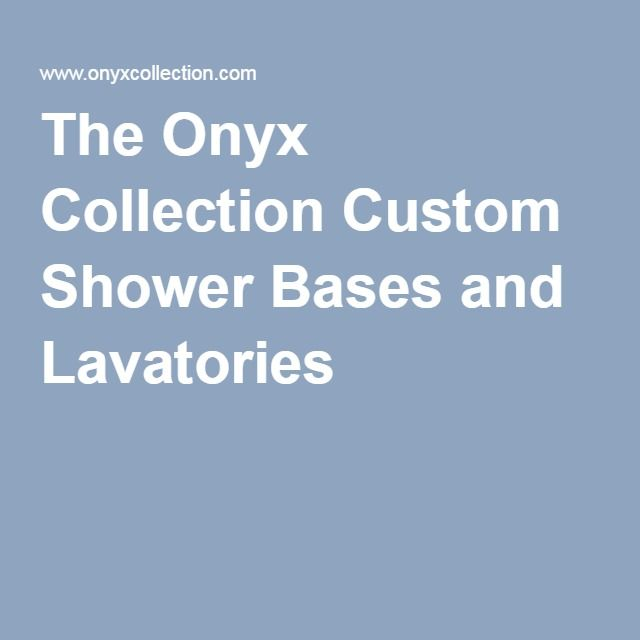 The Onyx Collection Custom Shower Bases and Lavatories