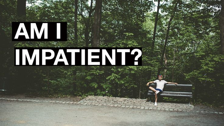I've always been impatient and it's always been kind of a burden. What does being impatient really mean? I'm trying to figure it out!