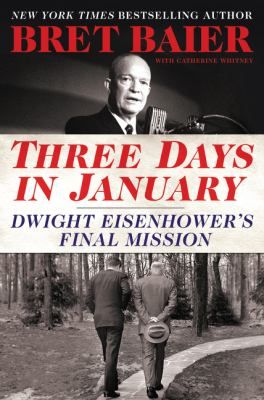 Three days in January : Dwight Eisenhower's final mission / Bret Baier ; with Catherine Whitney.