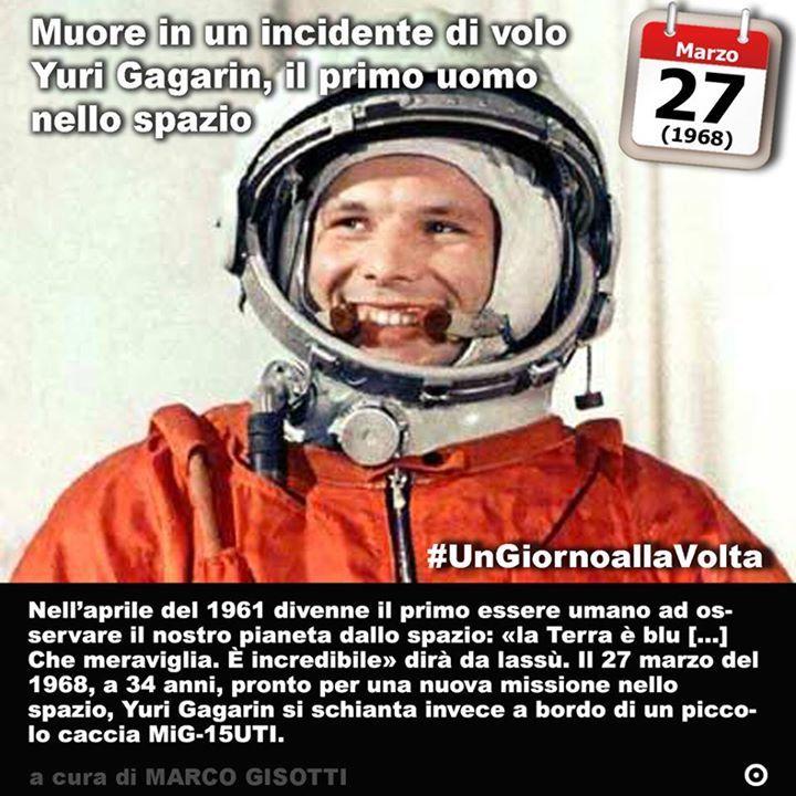 27 marzo 1968: Muore Yuri Gagarin il primo uomo nello spazio  Immaginate di andare là dove nessun uomo è mai giunto prima. Immaginate millenni di storia umana con il naso per aria a guardare le stelle. Immaginate quindi di essere il figlio di un falegname nellUnione Sovietica degli anni Cinquanta del secolo scorso. Durante la II Guerra mondiale il vostro villaggio è stato bombardato la vostra casa è distrutta o danneggiata; quando arrivano i nazisti si accaniscono su vostro fratello lo…