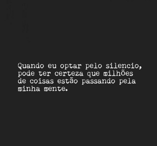 Quando eu optar pelo silencio, pode ter certeza que milhões de coisas estão passando pela minha mente. #frases