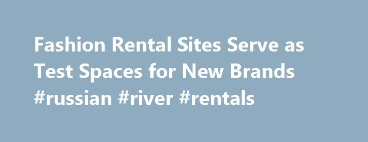 Fashion Rental Sites Serve as Test Spaces for New Brands #russian #river #rentals http://renta.nef2.com/fashion-rental-sites-serve-as-test-spaces-for-new-brands-russian-river-rentals/  #rent sites # Rent the Runway and Le Tote Open Up Data to Marketers Conversion marketing isn't just a trend or tactic. It's a fundamentally new way to approach marketing — yet it's based on the most timeless of principles: that the key to success in business is to drive sales today, while building stronger…