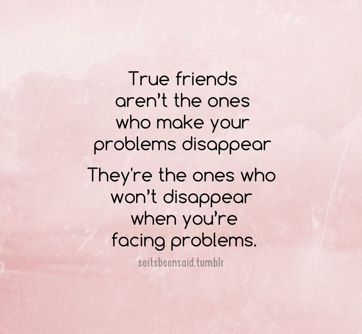 True friends aren't the ones who make your problems disappear. They're the ones who won't disappear when you're facing problems.