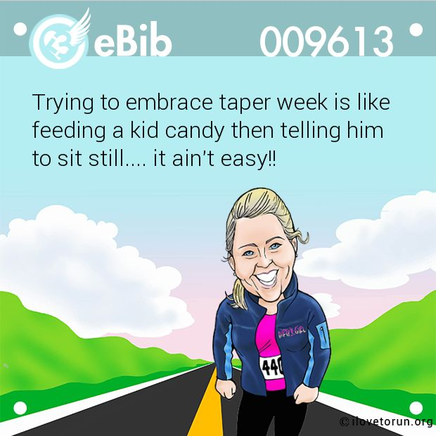 Trying to embrace taper week is like feeding a kid candy then telling him to sit…