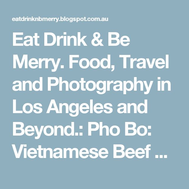 Eat Drink & Be Merry. Food, Travel and Photography in Los Angeles and Beyond.: Pho Bo: Vietnamese Beef Noodle Soup Recipe - Something's Missing.