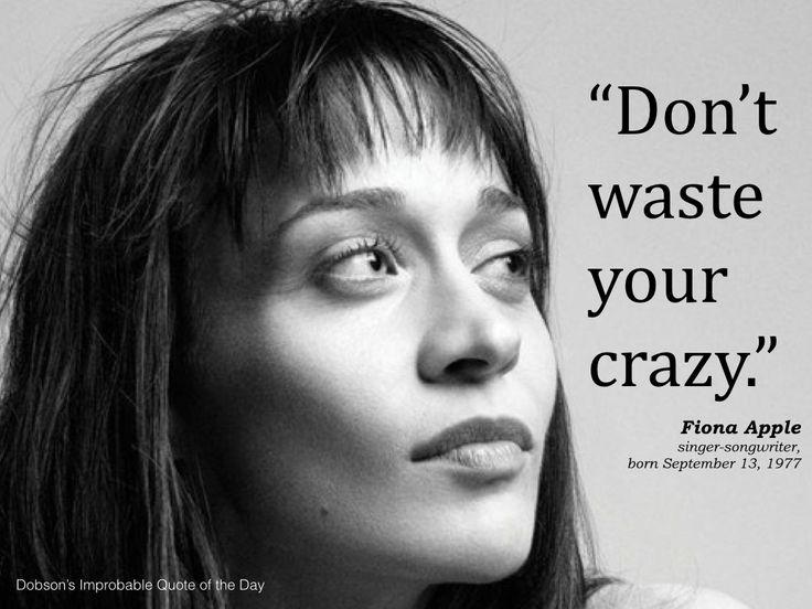 """Don't waste your crazy."" Fiona Apple, singer-songwriter, born September 13, 1977."