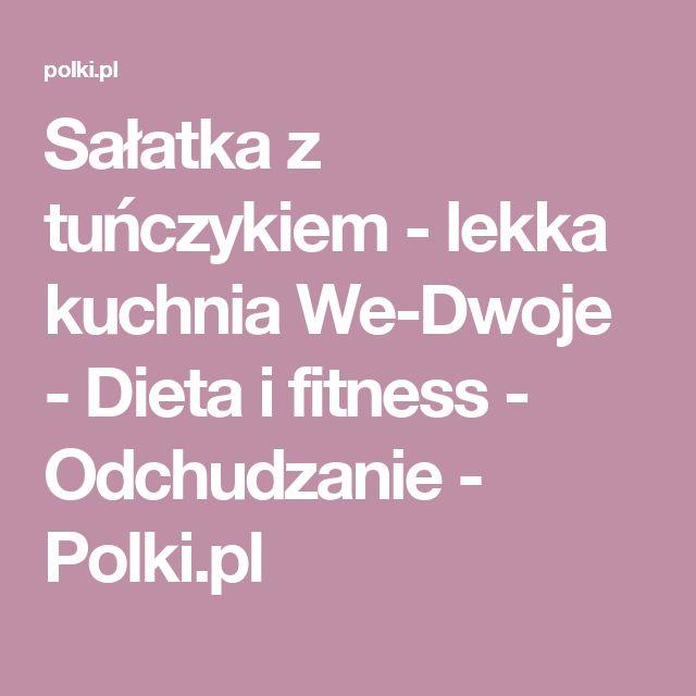 Sałatka z tuńczykiem - lekka kuchnia We-Dwoje - Dieta i fitness - Odchudzanie - Polki.pl