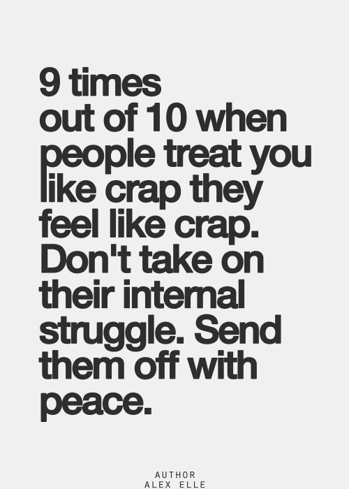 9 times out of 10 when people treat you like crap they feel like crap. don't take on their internal struggle. send them off with peace.