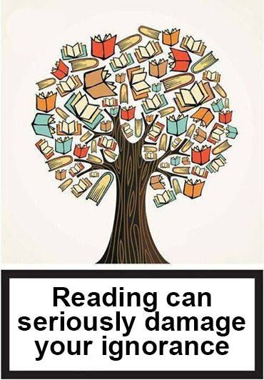 Reading can seriously damage your ignorance.