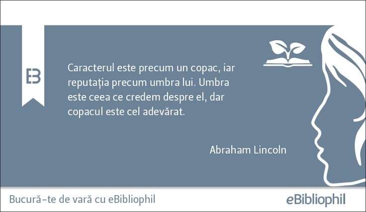 """""""Caracterul este precum un copac, iar reputația precum umbra lui. Umbra este ceea ce credem despre el, dar copacul este cel adevărat."""" Abraham Lincoln"""