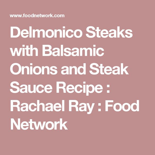 Delmonico Steaks with Balsamic Onions and Steak Sauce Recipe : Rachael Ray : Food Network