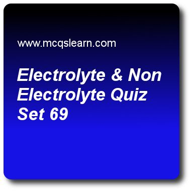 Electrolyte & Non Electrolyte Quizzes: O level chemistry Quiz 69 Questions and Answers - Practice chemistry quizzes based questions and answers to study electrolyte & non electrolyte quiz with answers. Practice MCQs to test learning on electrolyte and non electrolyte, periodic table: o level chemistry, organic acid, oxidation reduction reactions, ionic and covalent substances quizzes. Online electrolyte & non electrolyte worksheets has study guide as non-electrolytes include, answer key..